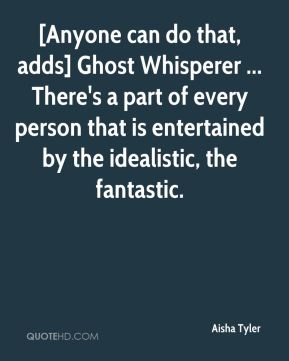 Aisha Tyler - [Anyone can do that, adds] Ghost Whisperer ... There's a part of every person that is entertained by the idealistic, the fantastic.