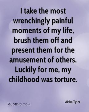 Aisha Tyler - I take the most wrenchingly painful moments of my life, brush them off and present them for the amusement of others. Luckily for me, my childhood was torture.