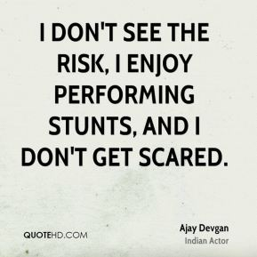 I don't see the risk, I enjoy performing stunts, and I don't get scared.