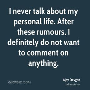 I never talk about my personal life. After these rumours, I definitely do not want to comment on anything.