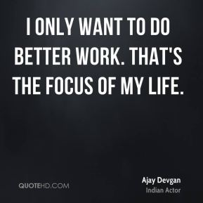I only want to do better work. That's the focus of my life.