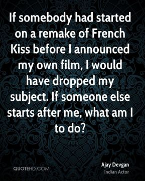 If somebody had started on a remake of French Kiss before I announced my own film, I would have dropped my subject. If someone else starts after me, what am I to do?