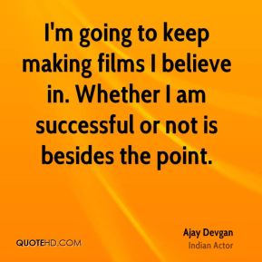 I'm going to keep making films I believe in. Whether I am successful or not is besides the point.
