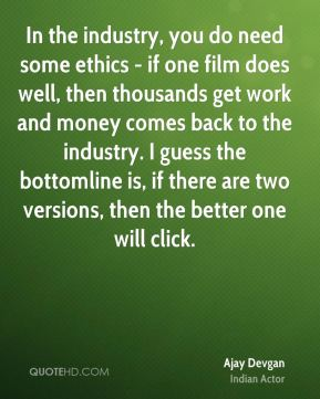 Ajay Devgan - In the industry, you do need some ethics - if one film does well, then thousands get work and money comes back to the industry. I guess the bottomline is, if there are two versions, then the better one will click.