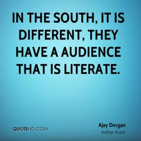 In the South, it is different, they have a audience that is literate.