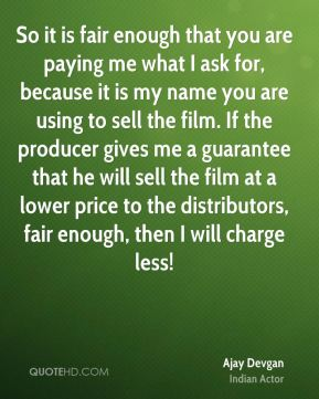 So it is fair enough that you are paying me what I ask for, because it is my name you are using to sell the film. If the producer gives me a guarantee that he will sell the film at a lower price to the distributors, fair enough, then I will charge less!