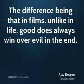 The difference being that in films, unlike in life, good does always win over evil in the end.