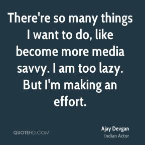 There're so many things I want to do, like become more media savvy. I am too lazy. But I'm making an effort.