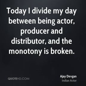 Today I divide my day between being actor, producer and distributor, and the monotony is broken.