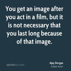 You get an image after you act in a film, but it is not necessary that you last long because of that image.