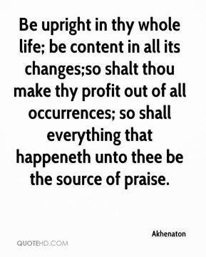Be upright in thy whole life; be content in all its changes;so shalt thou make thy profit out of all occurrences; so shall everything that happeneth unto thee be the source of praise.