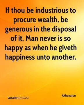 Akhenaton - If thou be industrious to procure wealth, be generous in the disposal of it. Man never is so happy as when he giveth happiness unto another.