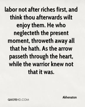 labor not after riches first, and think thou afterwards wilt enjoy them. He who neglecteth the present moment, throweth away all that he hath. As the arrow passeth through the heart, while the warrior knew not that it was.