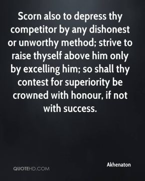 Akhenaton - Scorn also to depress thy competitor by any dishonest or unworthy method; strive to raise thyself above him only by excelling him; so shall thy contest for superiority be crowned with honour, if not with success.