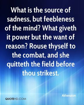 What is the source of sadness, but feebleness of the mind? What giveth it power but the want of reason? Rouse thyself to the combat, and she quitteth the field before thou strikest.