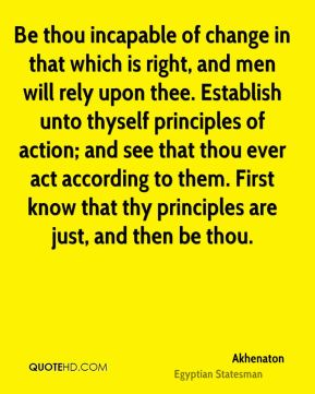 Be thou incapable of change in that which is right, and men will rely upon thee. Establish unto thyself principles of action; and see that thou ever act according to them. First know that thy principles are just, and then be thou.