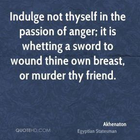 Akhenaton - Indulge not thyself in the passion of anger; it is whetting a sword to wound thine own breast, or murder thy friend.