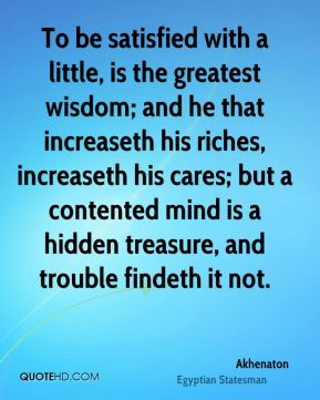 Akhenaton - To be satisfied with a little, is the greatest wisdom; and he that increaseth his riches, increaseth his cares; but a contented mind is a hidden treasure, and trouble findeth it not.