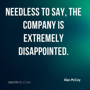 Alan McCoy - Needless to say, the company is extremely disappointed.