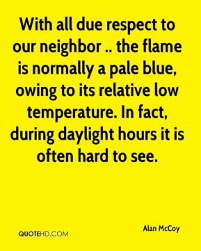 Alan McCoy - With all due respect to our neighbor .. the flame is normally a pale blue, owing to its relative low temperature. In fact, during daylight hours it is often hard to see.
