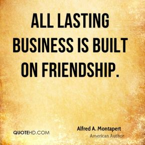 All lasting business is built on friendship.