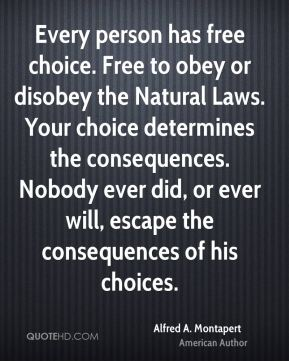 Alfred A. Montapert - Every person has free choice. Free to obey or disobey the Natural Laws. Your choice determines the consequences. Nobody ever did, or ever will, escape the consequences of his choices.