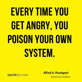 Alfred A. Montapert - Every time you get angry, you poison your own system.
