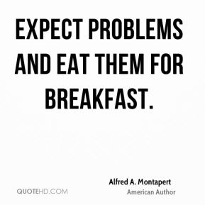 Alfred A. Montapert - Expect problems and eat them for breakfast.