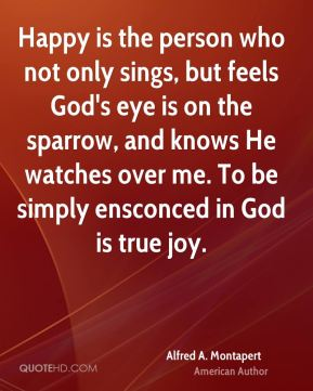 Alfred A. Montapert - Happy is the person who not only sings, but feels God's eye is on the sparrow, and knows He watches over me. To be simply ensconced in God is true joy.