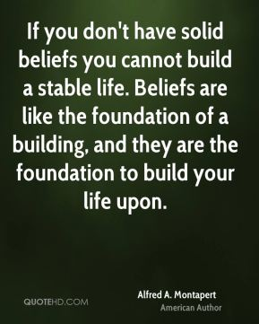 Alfred A. Montapert - If you don't have solid beliefs you cannot build a stable life. Beliefs are like the foundation of a building, and they are the foundation to build your life upon.