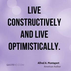 Alfred A. Montapert - Live constructively and live optimistically.