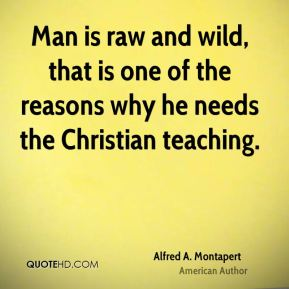 Man is raw and wild, that is one of the reasons why he needs the Christian teaching.