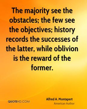 Alfred A. Montapert - The majority see the obstacles; the few see the objectives; history records the successes of the latter, while oblivion is the reward of the former.
