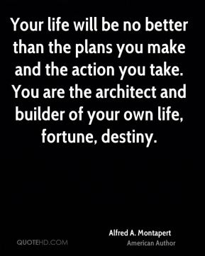 Your life will be no better than the plans you make and the action you take. You are the architect and builder of your own life, fortune, destiny.