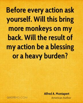 Before every action ask yourself. Will this bring more monkeys on my back. Will the result of my action be a blessing or a heavy burden?