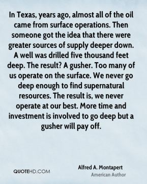 In Texas, years ago, almost all of the oil came from surface operations. Then someone got the idea that there were greater sources of supply deeper down. A well was drilled five thousand feet deep. The result? A gusher. Too many of us operate on the surface. We never go deep enough to find supernatural resources. The result is, we never operate at our best. More time and investment is involved to go deep but a gusher will pay off.