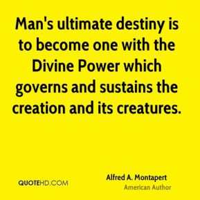 Man's ultimate destiny is to become one with the Divine Power which governs and sustains the creation and its creatures.