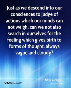 Just as we descend into our consciences to judge of actions which our minds can not weigh, can we not also search in ourselves for the feeling which gives birth to forms of thought, always vague and cloudy?