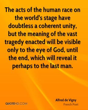 The acts of the human race on the world's stage have doubtless a coherent unity, but the meaning of the vast tragedy enacted will be visible only to the eye of God, until the end, which will reveal it perhaps to the last man.