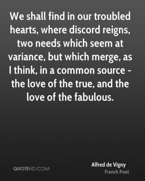 Alfred de Vigny - We shall find in our troubled hearts, where discord reigns, two needs which seem at variance, but which merge, as I think, in a common source - the love of the true, and the love of the fabulous.