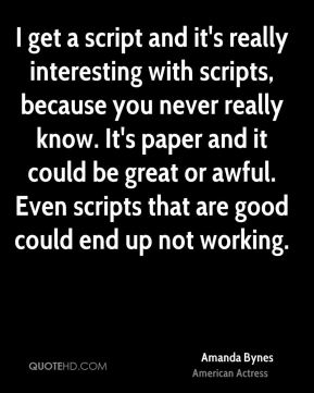 Amanda Bynes - I get a script and it's really interesting with scripts, because you never really know. It's paper and it could be great or awful. Even scripts that are good could end up not working.
