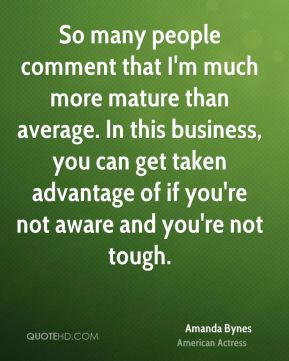 So many people comment that I'm much more mature than average. In this business, you can get taken advantage of if you're not aware and you're not tough.