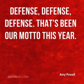 Amy Powell - Defense, defense, defense. That's been our motto this year.