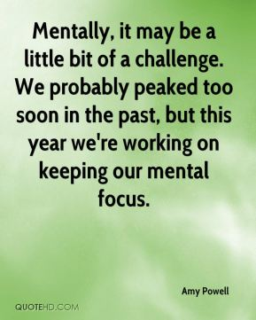 Amy Powell - Mentally, it may be a little bit of a challenge. We probably peaked too soon in the past, but this year we're working on keeping our mental focus.