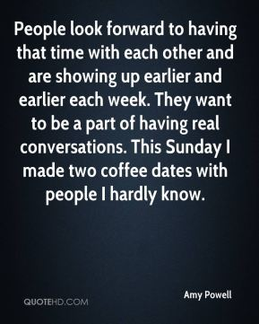 Amy Powell - People look forward to having that time with each other and are showing up earlier and earlier each week. They want to be a part of having real conversations. This Sunday I made two coffee dates with people I hardly know.