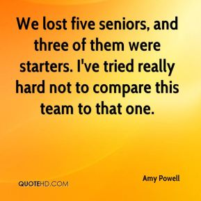 Amy Powell - We lost five seniors, and three of them were starters. I've tried really hard not to compare this team to that one.