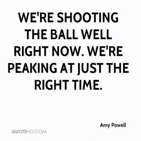 We're shooting the ball well right now. We're peaking at just the right time.