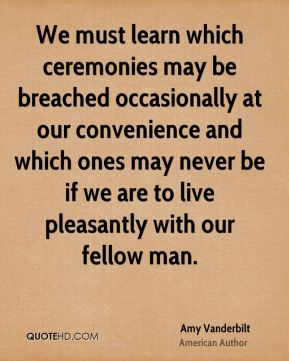 We must learn which ceremonies may be breached occasionally at our convenience and which ones may never be if we are to live pleasantly with our fellow man.