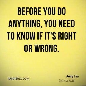Before you do anything, you need to know if it's right or wrong.