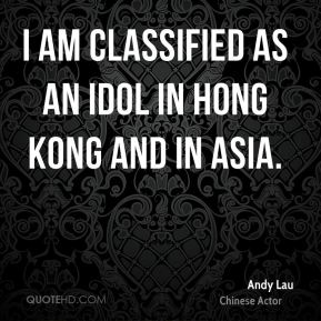 Andy Lau - I am classified as an idol in Hong Kong and in Asia.